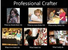 "Professional #crafter ""What people think I do"" funny!"