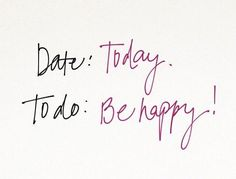 Date: Today To do: Be Happy (and help others feel happy too)