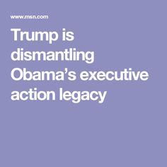 Trump is dismantling Obama's executive action legacy