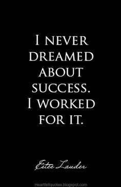 I never dreamed about success. I worked for it. ~Estée Lauder