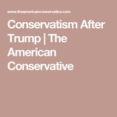 Conservatism After Trump | The American Conservative