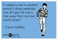 'I walked a mile in another person's shoes yesterday and all it got me was a mile away from my own comfy shoes.' - Trevor Suffield.