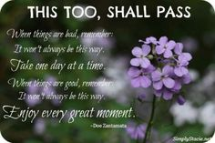"This too, shall pass.  - ""This too shall pass"" is a proverb indicating that all material conditions, positive or negative, are temporary. The phrase seems to have originated in the writings of the medieval Persian Sufi poets... ~  http://en.wikipedia.org/wiki/This_too_shall_pass"