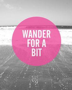 Wander for a bit.