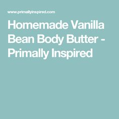 Homemade Vanilla Bean Body Butter - Primally Inspired