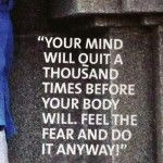 """Your mind will quit a thousand times before your body will. Feel the fear and do it anyway!"""