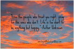 Love the people who treat you right, pray for the ones who don't. Life is too short to be anything but happy.  -Author Unknown #quotes