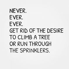Never. Ever. Ever. Get rid of the desire to climb a tree or run through the sprinklers.