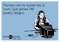 Mondays are my busiest day at work. I just pinned 340 jewelry designs.    #someecards