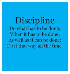 Discipline Do what has to be done; Do it as well as you can do it; Do it when it has to be done; Do it that way all the time.