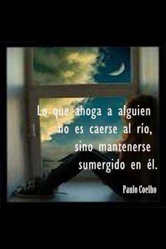 Lo que ahoga a alguien no es caerse al río, sino mantenerse sumergido en el- Paulo Coelho
