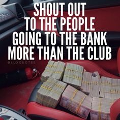 Shout out to the people going to the bank more than the club