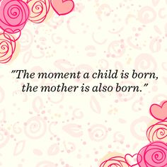 The moment a child is born, the mother is also born. Complete common sense. . But sooo much deeper! I love this :-)