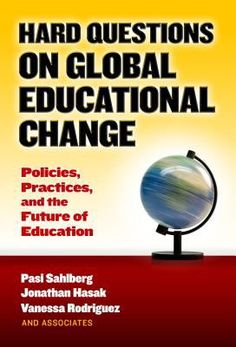 Hard questions on global educational change: Policies, practices, and the future of education. (2017). by Pasi Sahlberg, Jonathan Hasak & Vanessa Rodriguez