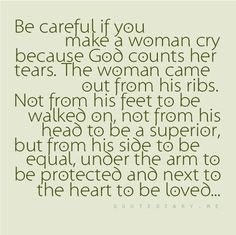 Amen. So many men just don't get this! why make her cry? what are you really trying to prove? Why treat her so bad? She's beautiful a person that God placed in your hands and heart to take care of. Why hurt her? Is it for  your own Ego? Does it make you more of a man? Men don't treat woman like objects. boys do.. Our job is to Protect her not make her cry and feel lonely!!