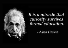 It is a miracle that curiosity survives formal education. Einstein