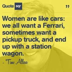 Women are like cars: we all want a Ferrari, sometimes want a pickup truck, and end up with a station wagon. - Tim Allen #quotesqr #quotes #celebrityquotes