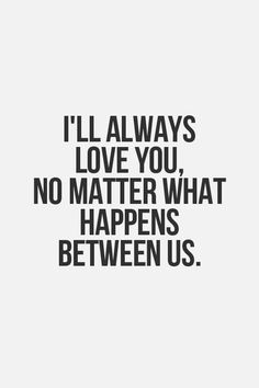 love quote: I'll always love you, no matter what happens between us - love images