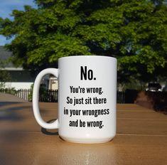 No, You're Wrong Mug - 11 or 15 oz Funny Coffee Mug by CrankyOldMen on Etsy https://www.etsy.com/listing/531092411/no-youre-wrong-mug-11-or-15-oz-funny