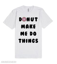 """Donut make me do things. Adorable. Speaks to your soul. Informs the world that you aren't in a """"doing things"""" mood. Own it. #shirt"""