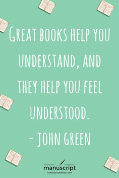 Great books help you understand, and they help you to feel understood.  ~ John Green
