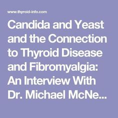 Candida and Yeast and the Connection to Thyroid Disease and Fibromyalgia: An Interview With Dr. Michael McNett / Thyroid Disease Information Source - Articles/FAQs