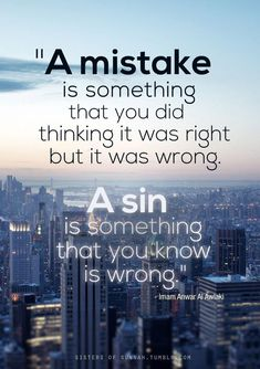 We all make mistakes, that's how we learn things. It is when you do something deliberately that it no longer is a mistake but a sin!
