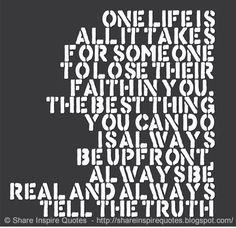 One life is all it takes for SOMEONE to lose their faith in you. The BEST thing you can do is always be UPFRONT, always be REAL and always tell the TRUTH.  #Relationships #relationshipslessons #relationshipsadvice #relationshipsquotes #quotesonrelationships #relationshipsquotesandsayings #life #lose #faith #upfront #real #truth #shareinspirequotes #share #inspire #quotes