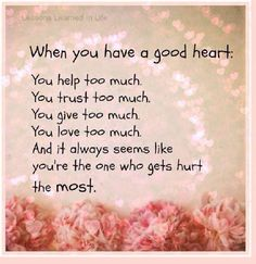 Lessons Learned in LifeWhen you have a good heart. - Lessons Learned in Life Deep Quotes About Love, Quotes About Love And Relationships, Love Quotes For Her, Great Quotes, Quotes To Live By, Inspirational Quotes, Meaningful Quotes, Being Too Nice Quotes, Relationship Quotes