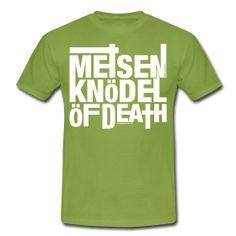 """NICHTS FÜR SCHWACHE NERVEN: Endlich im Angebot: """"Meisenknödel Of Death""""  http://derherrgott.spreadshirt.de/meisenknoedel-of-death-rrrreal-men-A24925803/customize/color/324"""