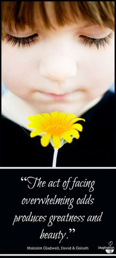 quote - The Act of Facing Overwhelming Odds produces greatness and beauty.... Malcolm Gladwell