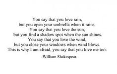 Shakespeare quote // You say you love rain My response: To convince you I love the rain, I will dance with you through the drops. To convince you I love the sun, come, let's sit in it 'til we bake. To convince you I love the wind, lets climb to the highest mountain, and let it sweep under our open arms. Don't be afraid: when I say I love you, it means I couldn't live without you here. (By Miryam Gabriel)