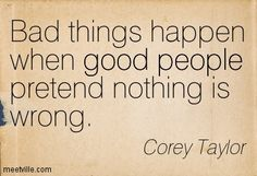 Best Corey Taylor Quotes | Corey Taylor : Bad things happen when good people pretend nothing is ...