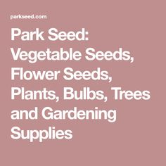 Park Seed: Vegetable Seeds, Flower Seeds, Plants, Bulbs, Trees and Gardening Supplies