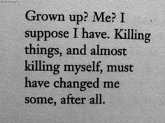 Grown up? Me? I suppose I have. Killing things, and almost killing myself, must have changed me some, after all.