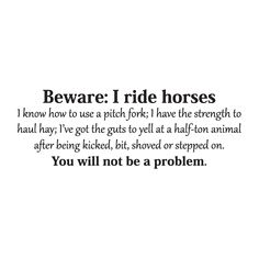 Beware: I ride horses I know how to use a pitch fork; I have the strength to haul hay; I've got the guts to yell at a half-ton animal after being kicked, bit, shoved, or stepped on. You will not be a problem.