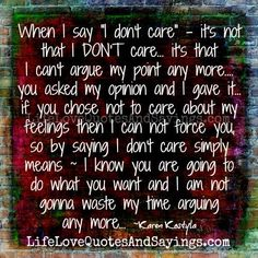"When I say ""I don't care"" – it's not that I DON'T care… it's that I can't argue my point any more…. you asked my opinion and I gave it… if you chose not to care about my feelings then I can not force you, so by saying I don't care simply means ~ …"