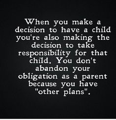 "When you make a decision to have a child you're also making the decision to take responsibility for that child. You don't abandon your obligation as a parent because you have ""other plans""."