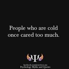 People who are cold once cared too much. - Someone they loved and trusted used and destroyed their loving trusting heart. Someone Left them that way, abandoned, emotionally crushed and trapped in a Siberian winter of pain. Favorite Words, Favorite Quotes, Fact Quotes, Me Quotes, Psychology Says, The More You Know, Quotable Quotes, Thought Provoking, Beautiful Words