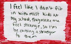 Eu sinto como se eu não me combinasse com a maioria das pessoas na minha escola, elas me fizeram sentir estranho, assim eu me tornei um estranho para elas.
