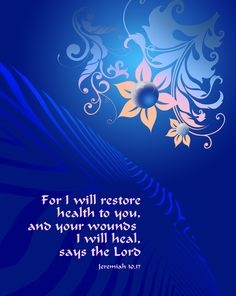 Jeremiah 30:17 ~ I will restore health to you & your wounds I will heal