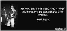 People are basically shitty. It's when they prove it over and over again that it gets obnoxious. (Frank Zappa) #quotes #FrankZappa
