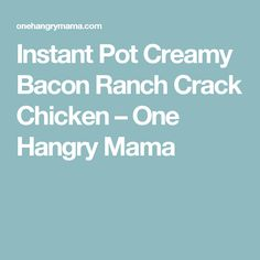 Instant Pot Creamy Bacon Ranch Crack Chicken – One Hangry Mama