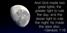 And God made two great lights; the greater light to rule the day, and the lesser light to rule the night: he made the stars also. –Genesis 1:16