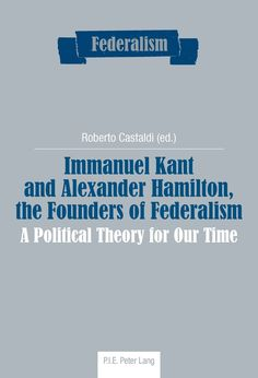 Immanuel Kant and Alexander Hamilton, the founders of Federalism. P.I.E. Lang, 2012.