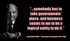 """""""…somebody has to take governments' place, and business seems to me to be a logical entity to do it."""" – David Rockefeller – Newsweek International, Feb 1 1999.   The """"REAL STORY"""" Told With Quotes: http://theglobalelite.org/the-real-story-told-with-quotes/"""