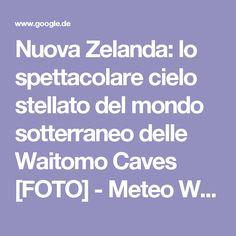 Nuova Zelanda: lo spettacolare cielo stellato del mondo sotterraneo delle Waitomo Caves [FOTO] - Meteo Web
