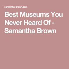 Best Museums You Never Heard Of - Samantha Brown