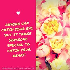 Anyone can catch your eye, but it takes someone special to catch your heart.