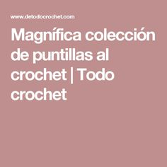 Magnífica colección de puntillas al crochet | Todo crochet